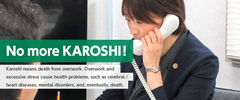 No more KAROSHI!:Karoshi means death from overwork. Overwork and excessive stress cause health probrems, such as cerebral / heart diseases, mental disorders, and, eventually, death.